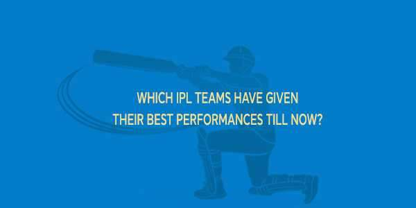 Which IPL teams have given their best performances till now?